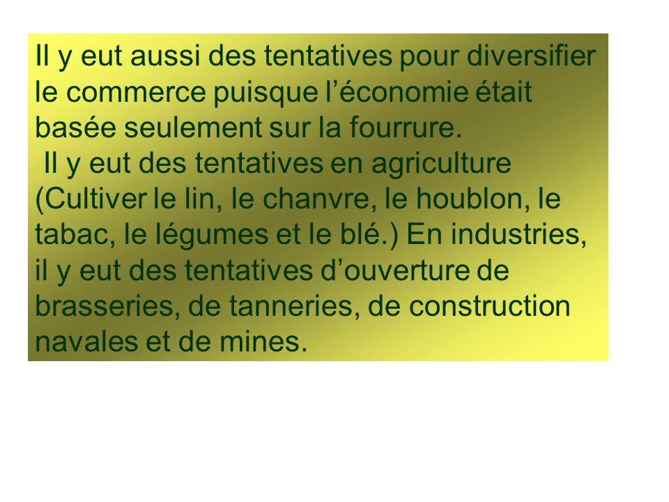 Il y eut aussi des tentatives pour diversifier le commerce puisque l'économie était basée seulement sur la fourrure.