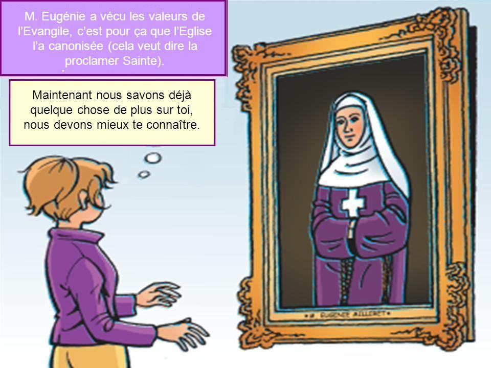 M. Eugénie a vécu les valeurs de l'Evangile, c'est pour ça que l'Eglise l'a canonisée (cela veut dire la proclamer Sainte).