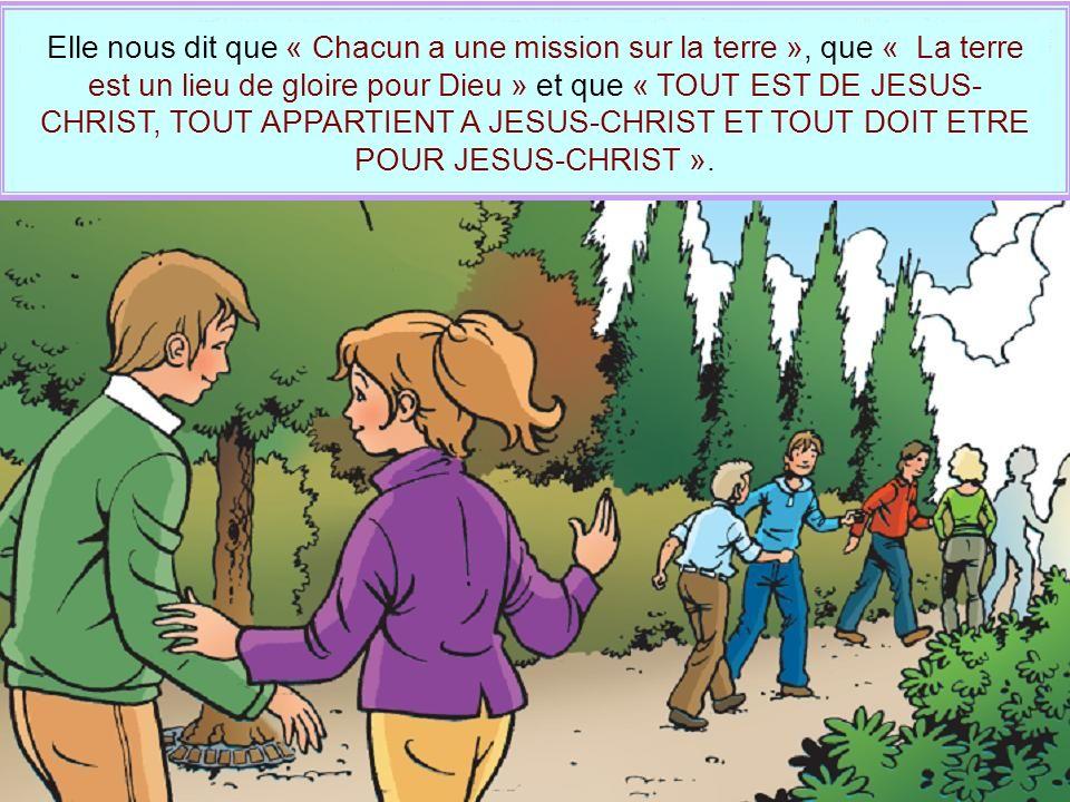 Elle nous dit que « Chacun a une mission sur la terre », que « La terre est un lieu de gloire pour Dieu » et que « TOUT EST DE JESUS-CHRIST, TOUT APPARTIENT A JESUS-CHRIST ET TOUT DOIT ETRE POUR JESUS-CHRIST ».