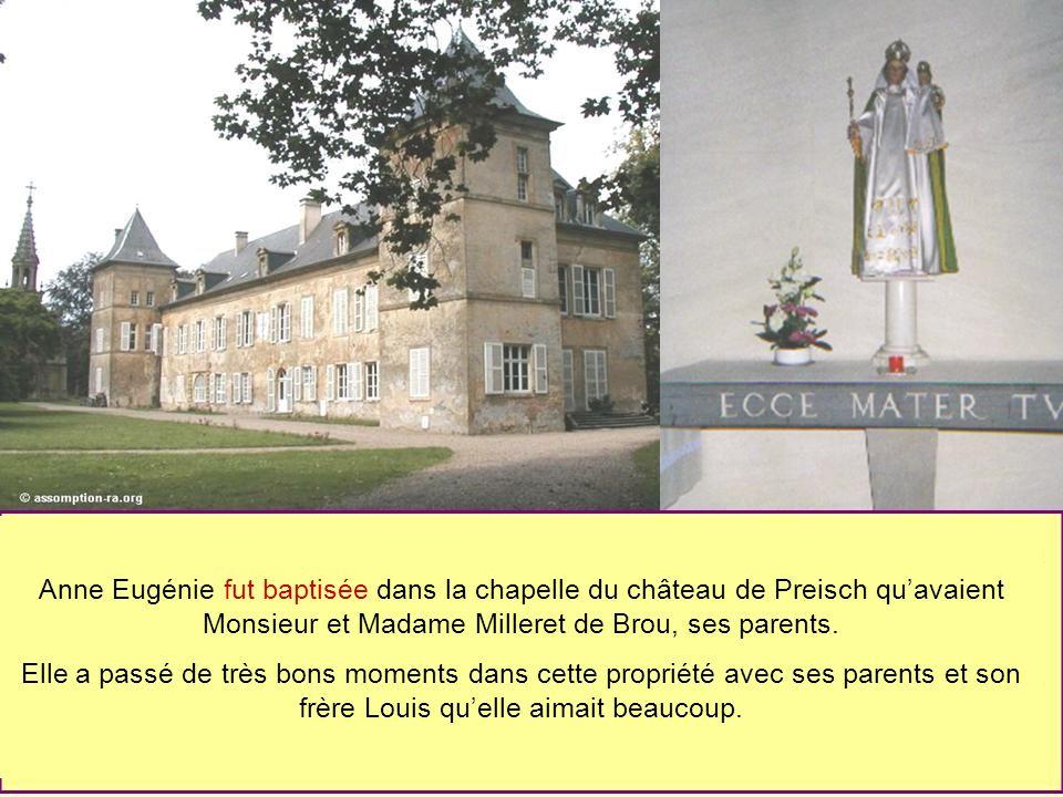 Anne Eugénie fut baptisée dans la chapelle du château de Preisch qu'avaient Monsieur et Madame Milleret de Brou, ses parents.