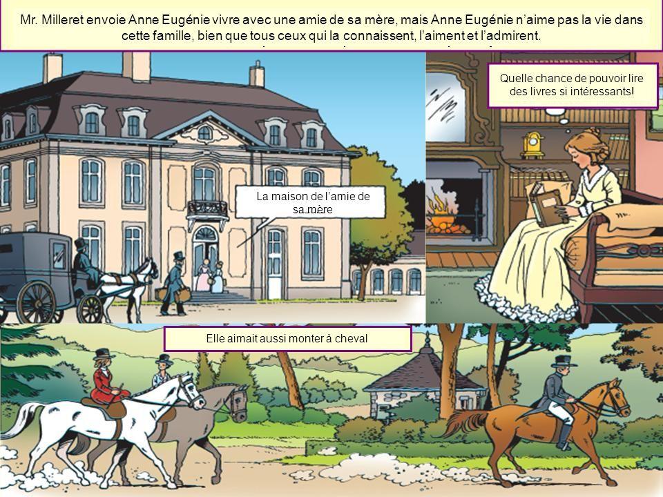 Mr. Milleret envoie Anne Eugénie vivre avec une amie de sa mère, mais Anne Eugénie n'aime pas la vie dans cette famille, bien que tous ceux qui la connaissent, l'aiment et l'admirent.