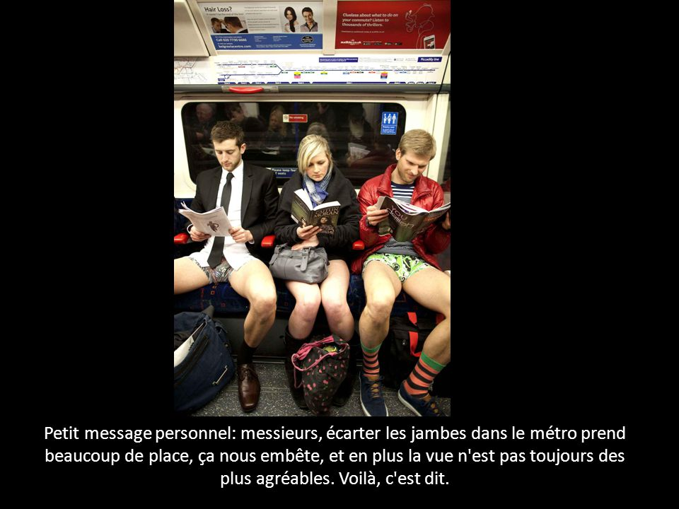 Petit message personnel: messieurs, écarter les jambes dans le métro prend beaucoup de place, ça nous embête, et en plus la vue n est pas toujours des plus agréables.