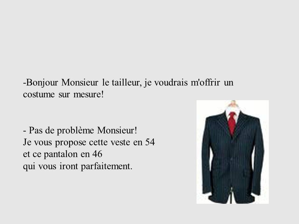 -Bonjour Monsieur le tailleur, je voudrais m offrir un costume sur mesure!