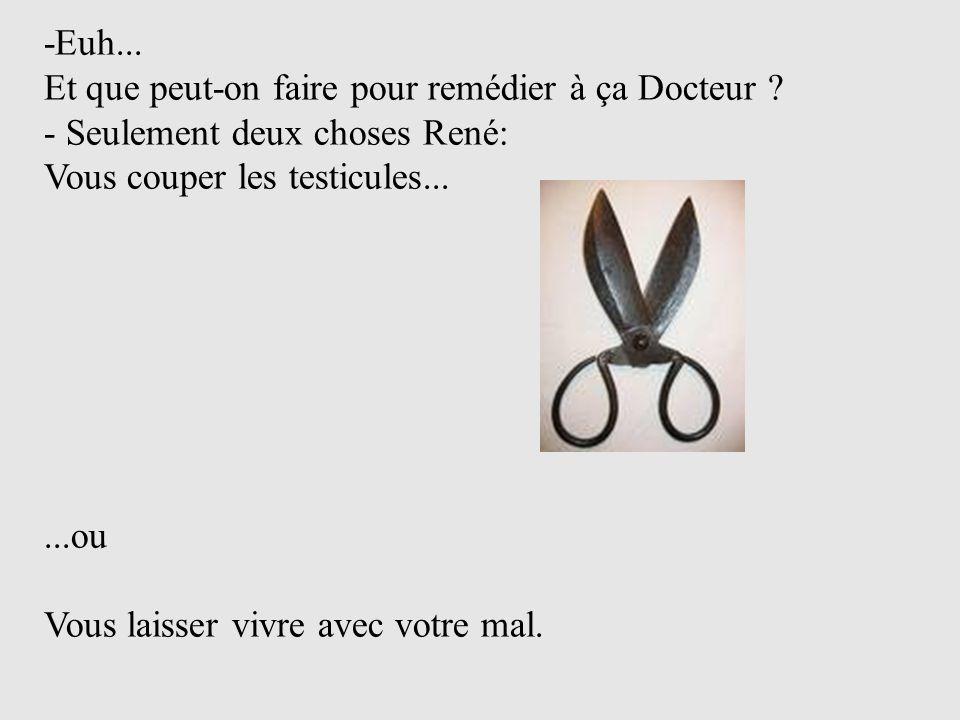 -Euh... Et que peut-on faire pour remédier à ça Docteur - Seulement deux choses René: Vous couper les testicules...