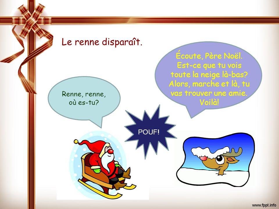 Le renne disparaît. Écoute, Père Noël. Est-ce que tu vois toute la neige là-bas Alors, marche et là, tu vas trouver une amie. Voilà!