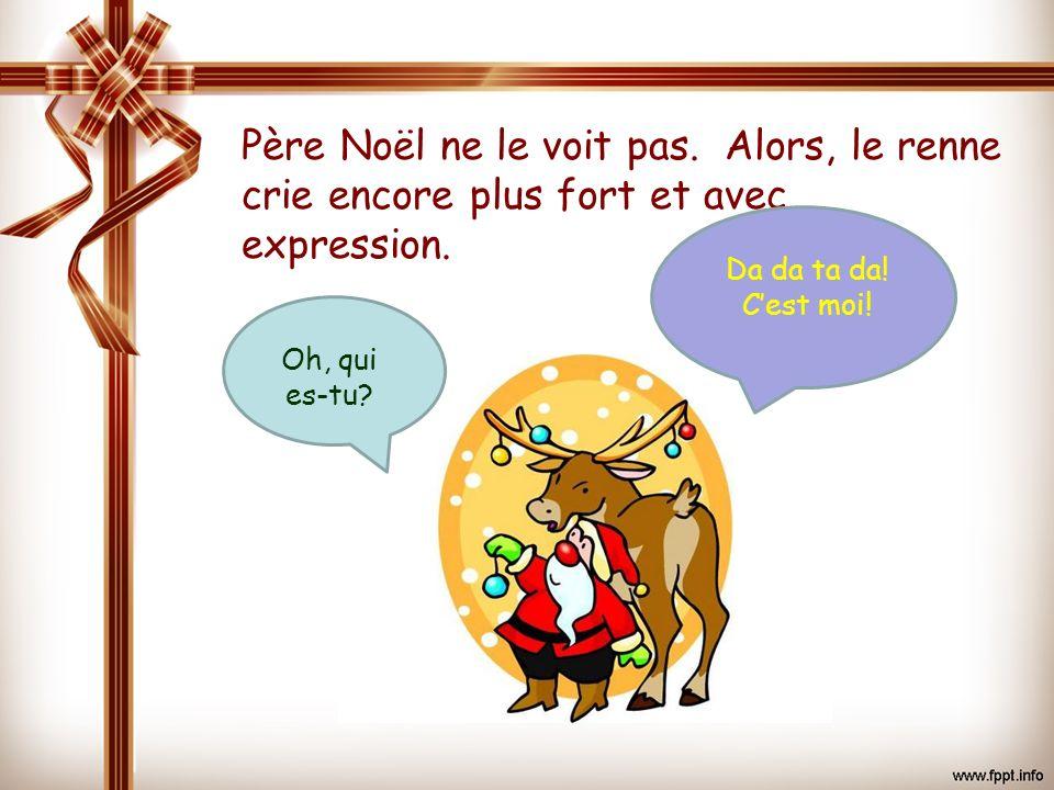 Père Noël ne le voit pas. Alors, le renne crie encore plus fort et avec expression.