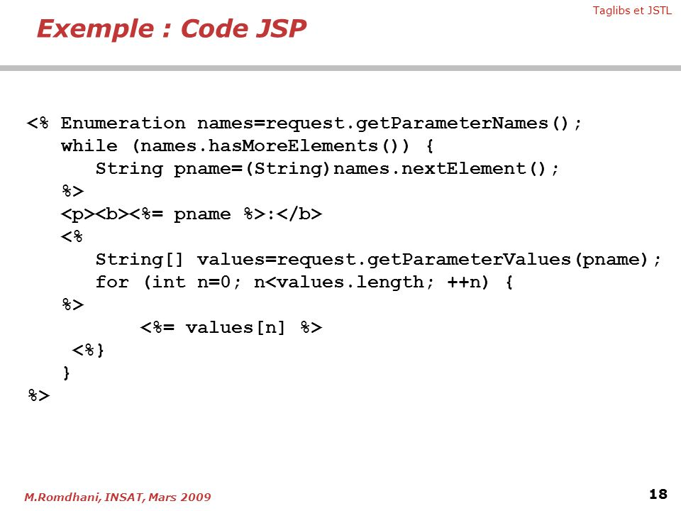 Exemple : Code JSP <% Enumeration names=request.getParameterNames(); while (names.hasMoreElements()) {
