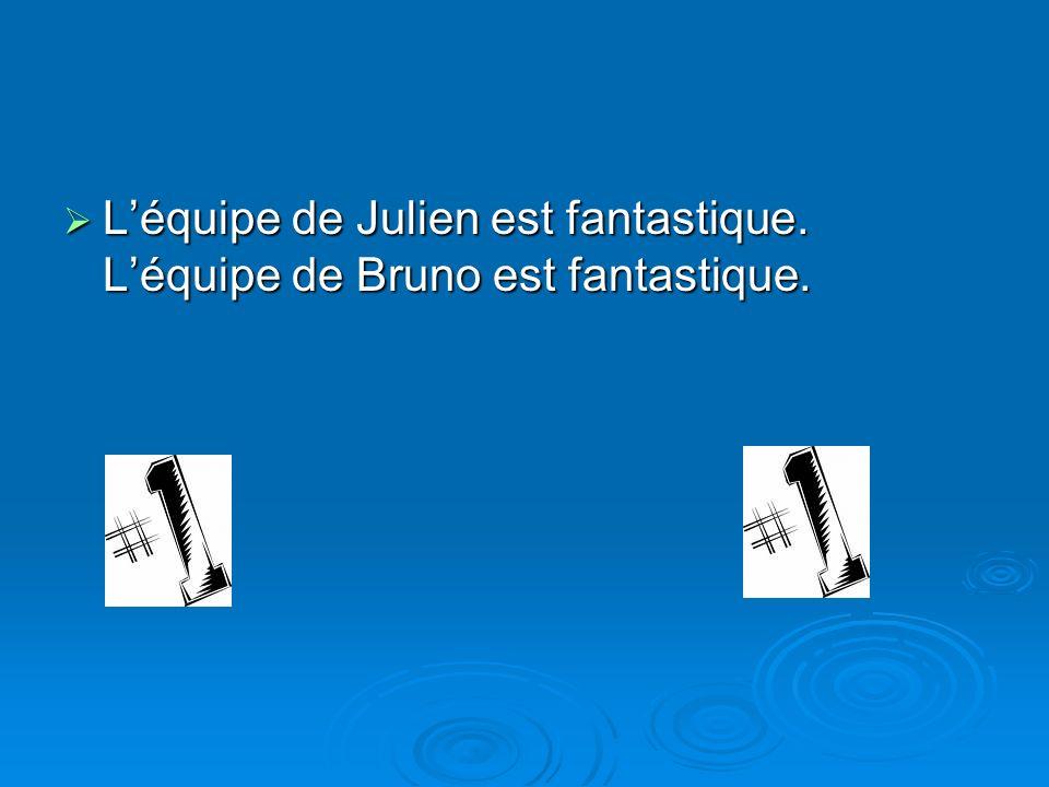 L'équipe de Julien est fantastique. L'équipe de Bruno est fantastique.