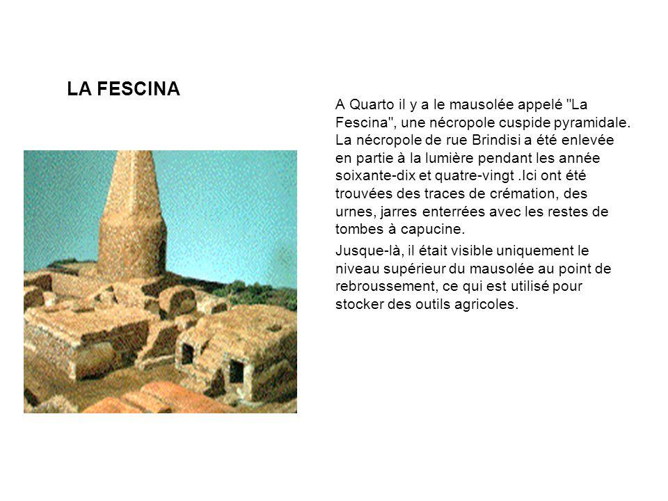 A Quarto il y a le mausolée appelé La Fescina , une nécropole cuspide pyramidale. La nécropole de rue Brindisi a été enlevée en partie à la lumière pendant les année soixante-dix et quatre-vingt .Ici ont été trouvées des traces de crémation, des urnes, jarres enterrées avec les restes de tombes à capucine.