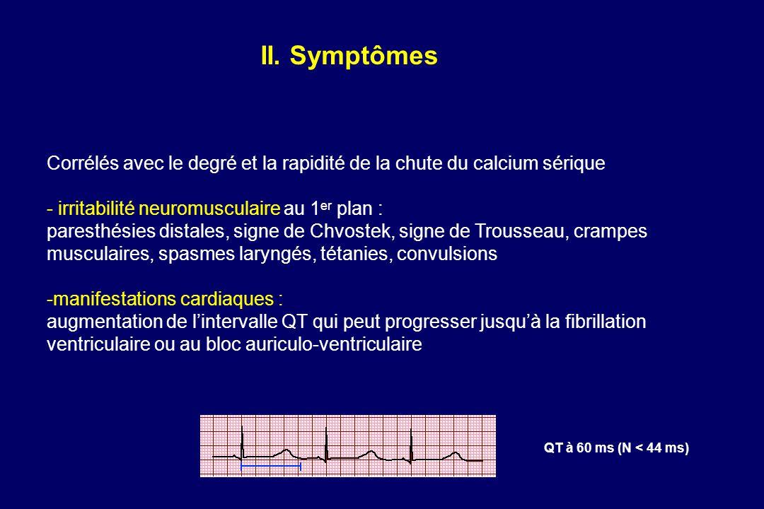II. Symptômes Corrélés avec le degré et la rapidité de la chute du calcium sérique. - irritabilité neuromusculaire au 1er plan :