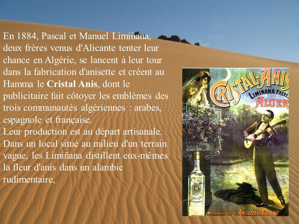 En 1884, Pascal et Manuel Limiñana, deux frères venus d Alicante tenter leur chance en Algérie, se lancent à leur tour dans la fabrication d anisette et créent au Hamma le Cristal Anis, dont le publicitaire fait côtoyer les emblèmes des trois communautés algériennes : arabes, espagnole et française.