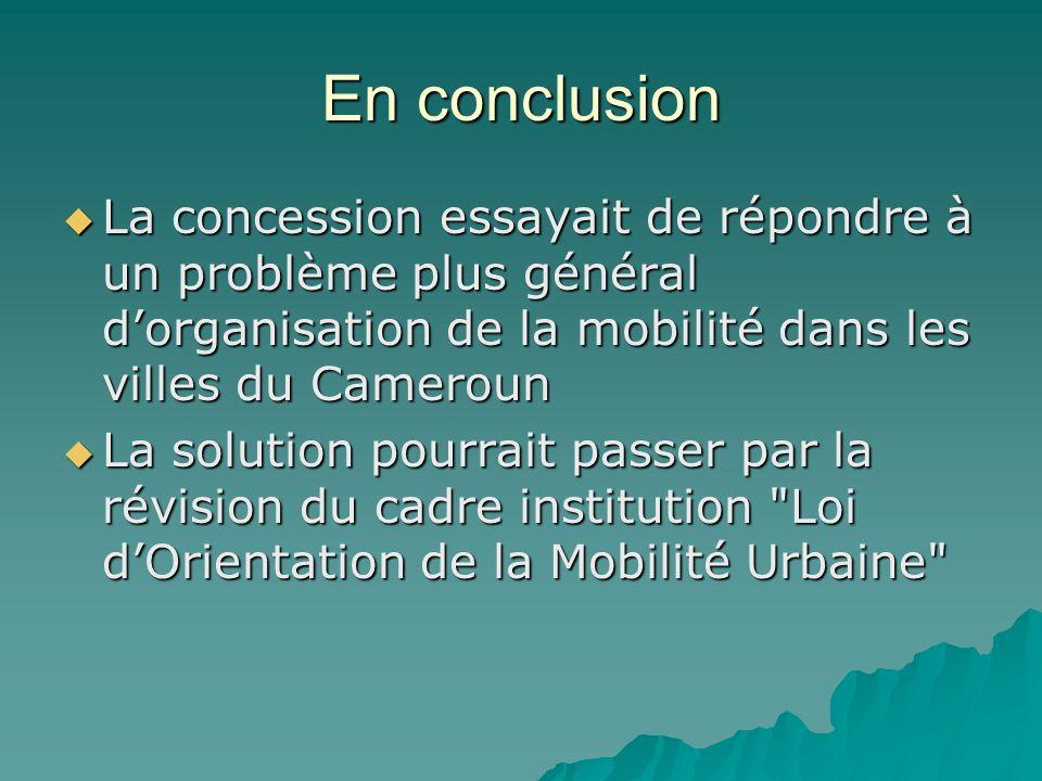 En conclusion La concession essayait de répondre à un problème plus général d'organisation de la mobilité dans les villes du Cameroun.
