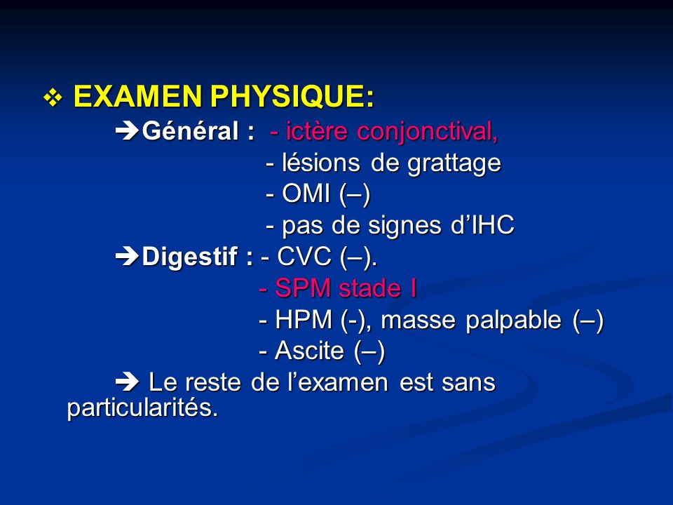 EXAMEN PHYSIQUE:Général : - ictère conjonctival, - lésions de grattage. - OMI (–) - pas de signes d'IHC.