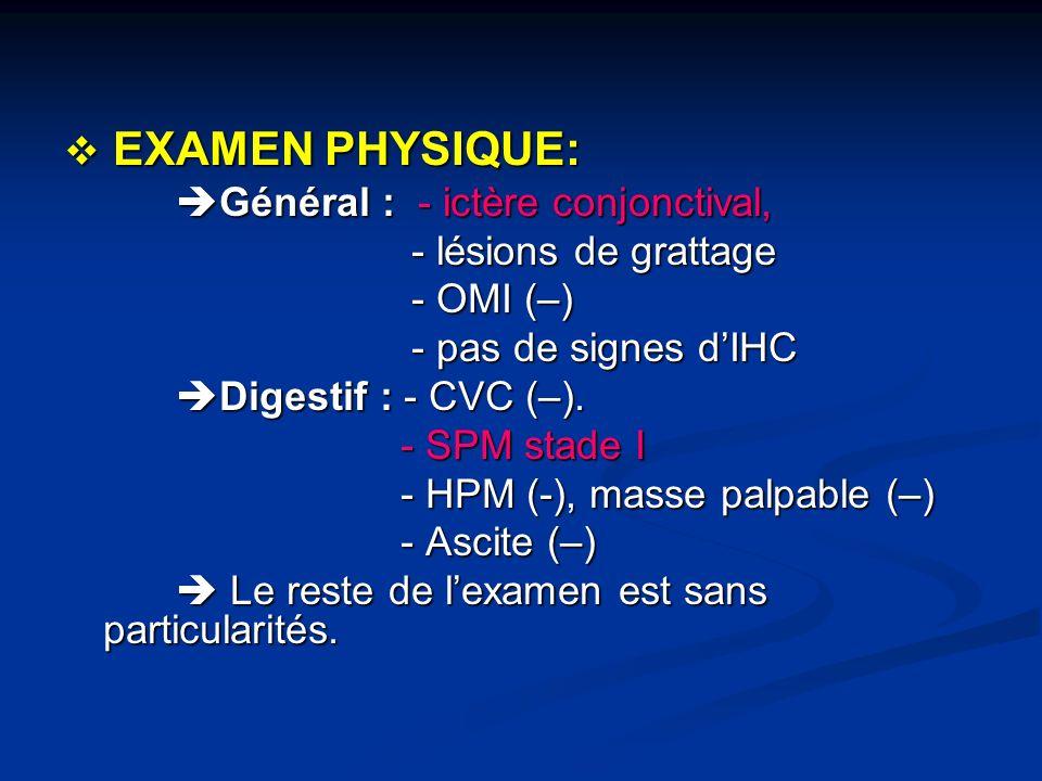 EXAMEN PHYSIQUE: Général : - ictère conjonctival, - lésions de grattage. - OMI (–) - pas de signes d'IHC.