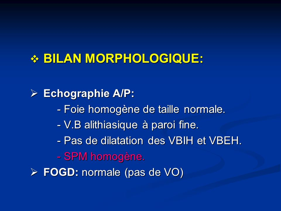 BILAN MORPHOLOGIQUE: Echographie A/P: - Foie homogène de taille normale. - V.B alithiasique à paroi fine.