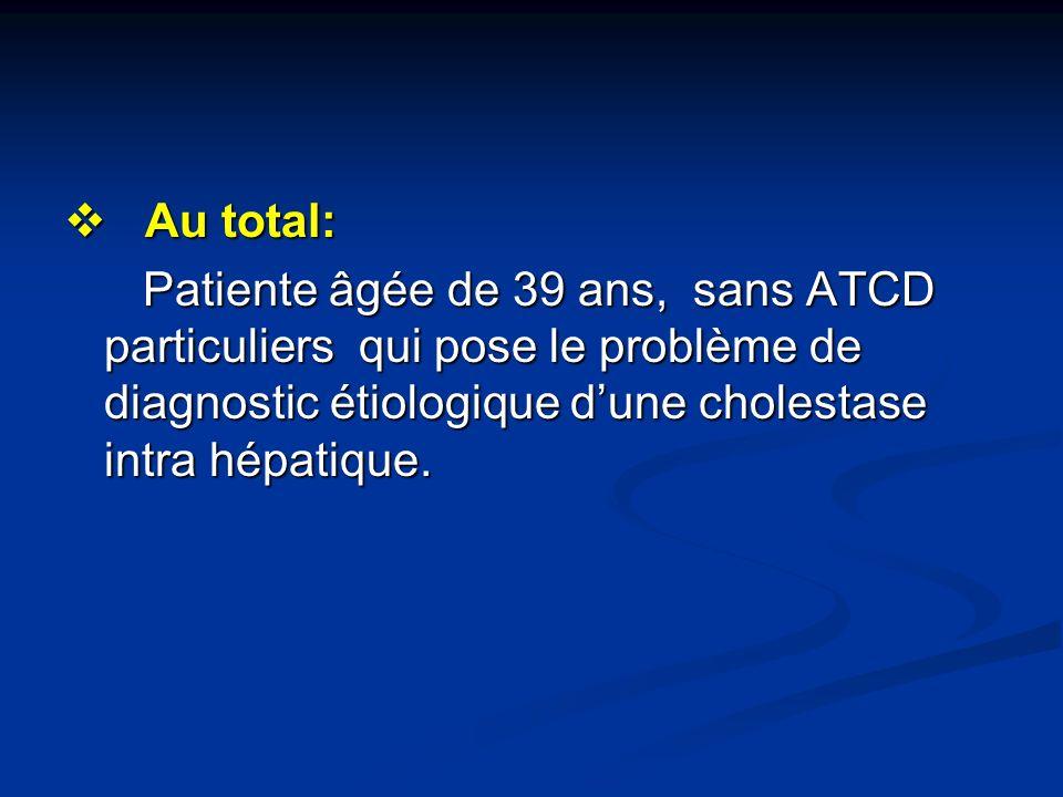 Au total:Patiente âgée de 39 ans, sans ATCD particuliers qui pose le problème de diagnostic étiologique d'une cholestase intra hépatique.