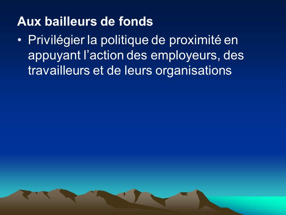 Aux bailleurs de fonds Privilégier la politique de proximité en appuyant l'action des employeurs, des travailleurs et de leurs organisations.