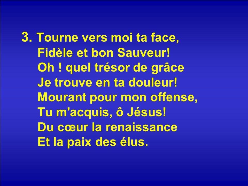 3. Tourne vers moi ta face, Fidèle et bon Sauveur. Oh