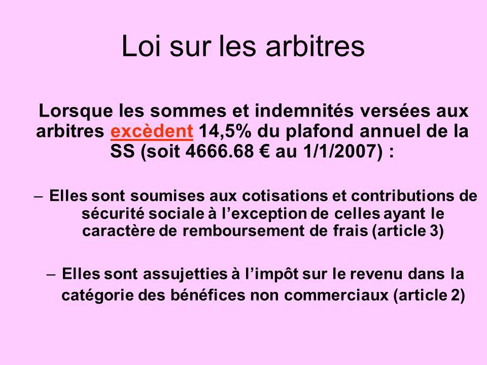 Loi sur les arbitres Lorsque les sommes et indemnités versées aux arbitres excèdent 14,5% du plafond annuel de la SS (soit 4666.68 € au 1/1/2007) :