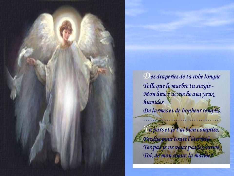 Des draperies de ta robe longue Telle que le marbre tu surgis - Mon âme s accroche aux yeux humides De larmes et de bonheur remplis.