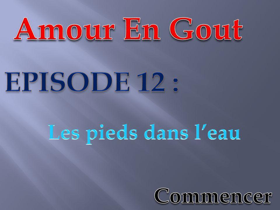 Amour En Gout EPISODE 12 : Les pieds dans l'eau Commencer
