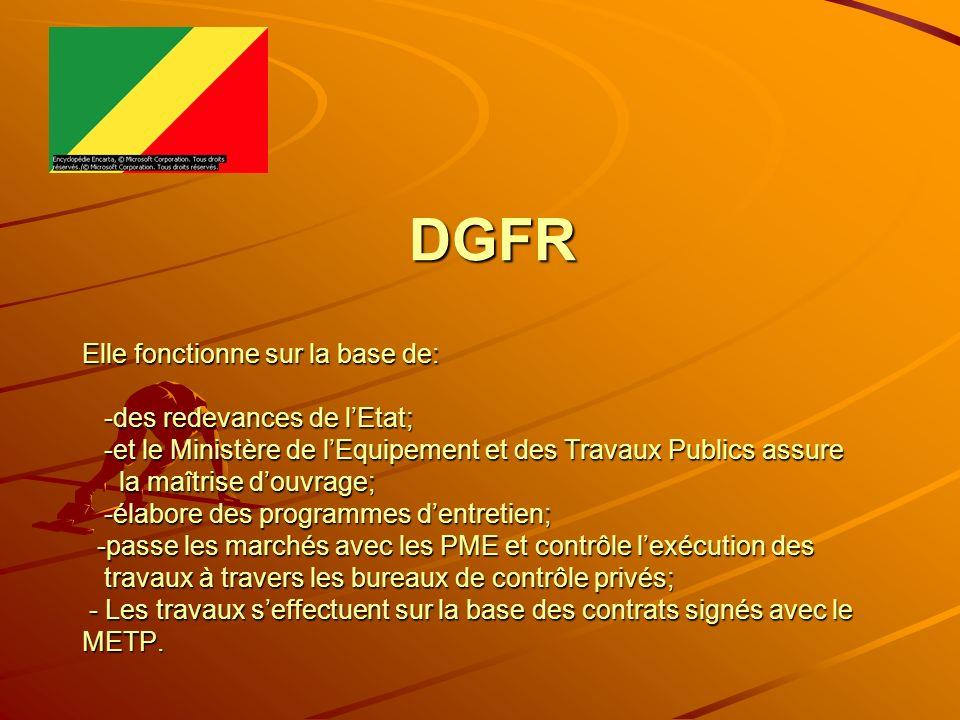 DGFR Elle fonctionne sur la base de: -des redevances de l'Etat; -et le Ministère de l'Equipement et des Travaux Publics assure la maîtrise d'ouvrage; -élabore des programmes d'entretien; -passe les marchés avec les PME et contrôle l'exécution des travaux à travers les bureaux de contrôle privés; - Les travaux s'effectuent sur la base des contrats signés avec le METP.