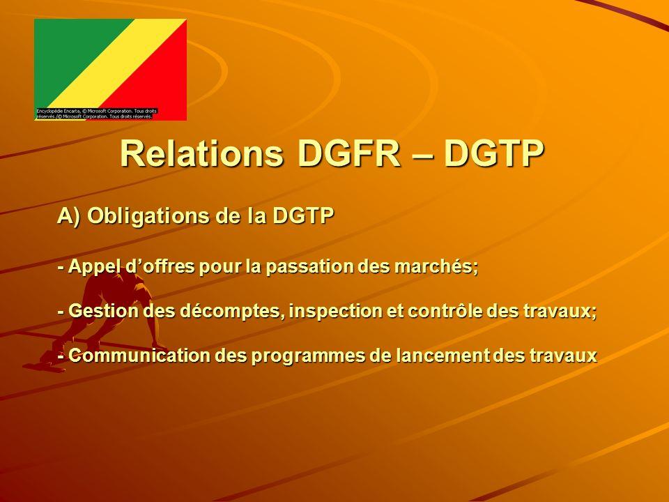 Relations DGFR – DGTP A) Obligations de la DGTP - Appel d'offres pour la passation des marchés; - Gestion des décomptes, inspection et contrôle des travaux; - Communication des programmes de lancement des travaux