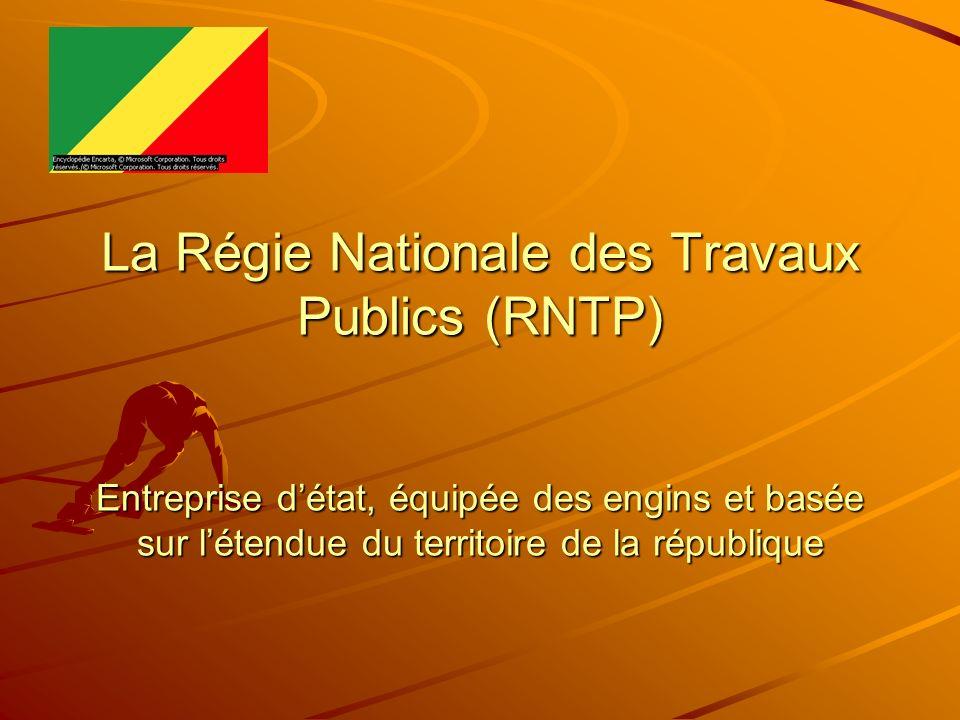 La Régie Nationale des Travaux Publics (RNTP) Entreprise d'état, équipée des engins et basée sur l'étendue du territoire de la république