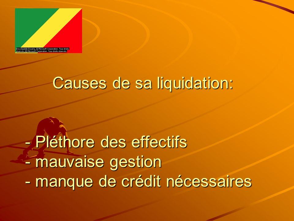 Causes de sa liquidation: - Pléthore des effectifs - mauvaise gestion - manque de crédit nécessaires