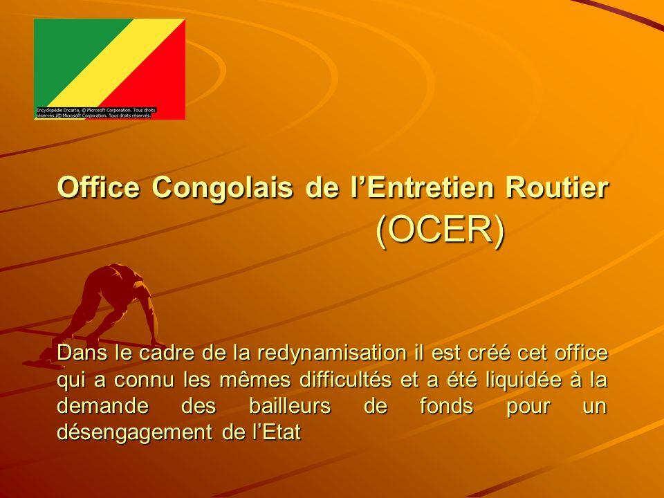 Office Congolais de l'Entretien Routier (OCER) Dans le cadre de la redynamisation il est créé cet office qui a connu les mêmes difficultés et a été liquidée à la demande des bailleurs de fonds pour un désengagement de l'Etat