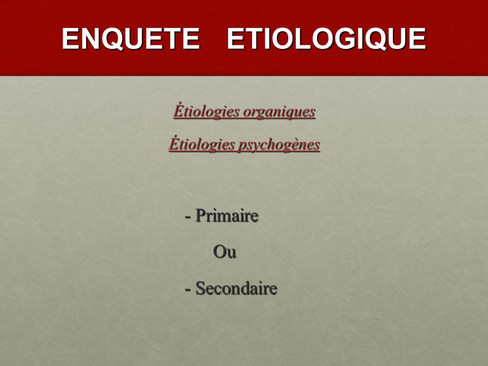 ENQUETE ETIOLOGIQUE - Primaire Ou - Secondaire Étiologies organiques