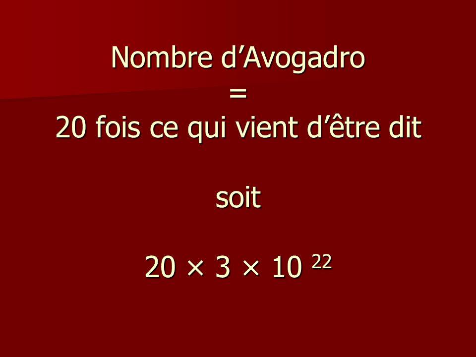 Nombre d'Avogadro = 20 fois ce qui vient d'être dit soit 20 × 3 × 10 22