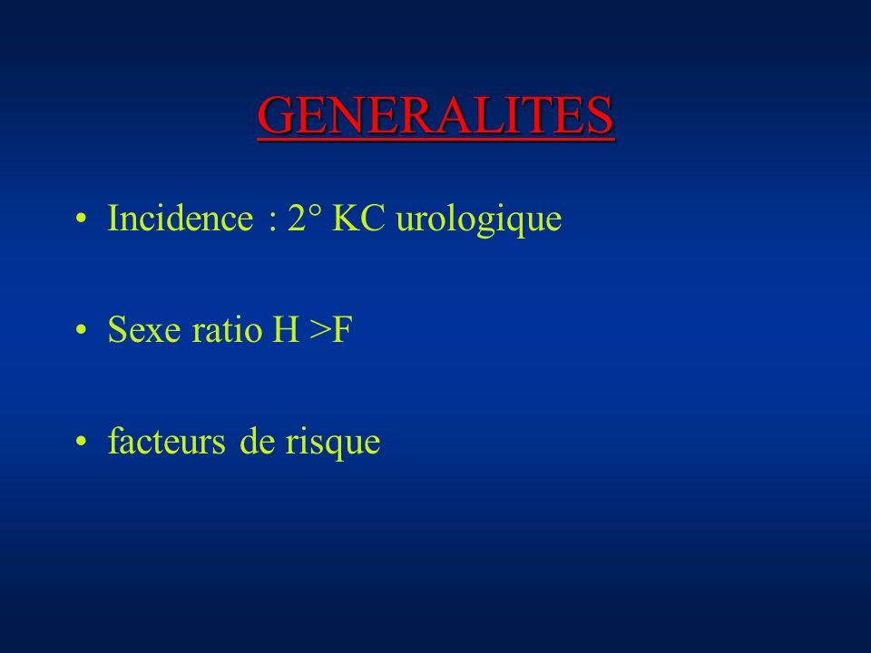 GENERALITES Incidence : 2° KC urologique Sexe ratio H >F