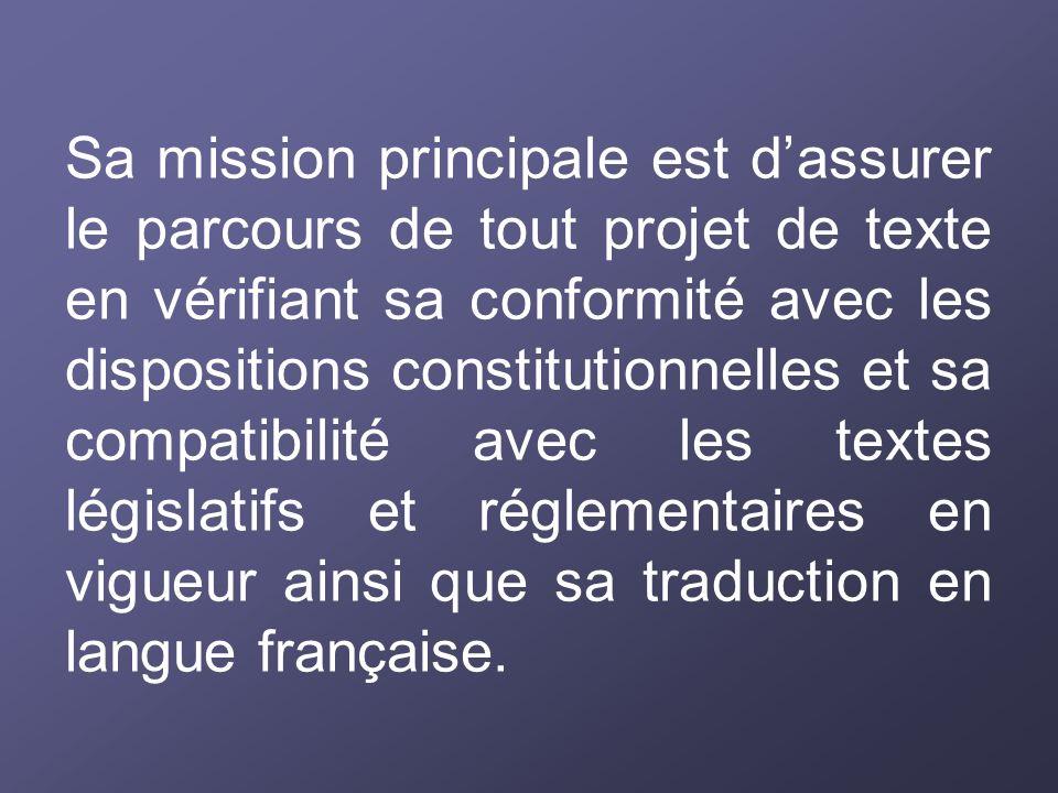 Sa mission principale est d'assurer le parcours de tout projet de texte en vérifiant sa conformité avec les dispositions constitutionnelles et sa compatibilité avec les textes législatifs et réglementaires en vigueur ainsi que sa traduction en langue française.