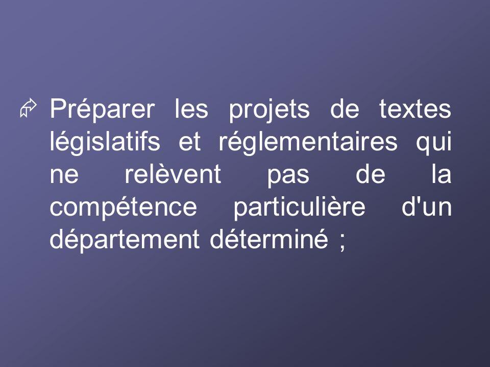  Préparer les projets de textes législatifs et réglementaires qui ne relèvent pas de la compétence particulière d un département déterminé ;