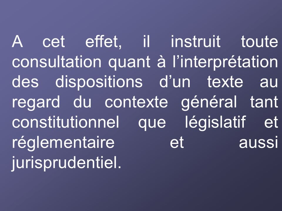 A cet effet, il instruit toute consultation quant à l'interprétation des dispositions d'un texte au regard du contexte général tant constitutionnel que législatif et réglementaire et aussi jurisprudentiel.