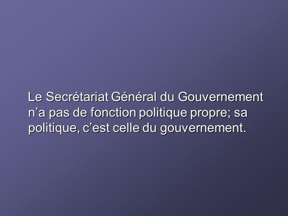 Le Secrétariat Général du Gouvernement n'a pas de fonction politique propre; sa politique, c'est celle du gouvernement.