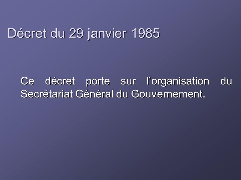 Décret du 29 janvier 1985 Ce décret porte sur l'organisation du Secrétariat Général du Gouvernement.
