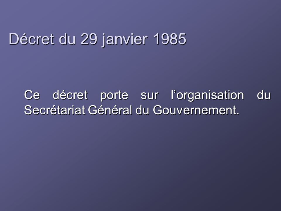Décret du 29 janvier 1985Ce décret porte sur l'organisation du Secrétariat Général du Gouvernement.