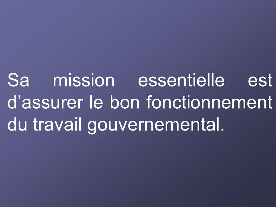 Sa mission essentielle est d'assurer le bon fonctionnement du travail gouvernemental.