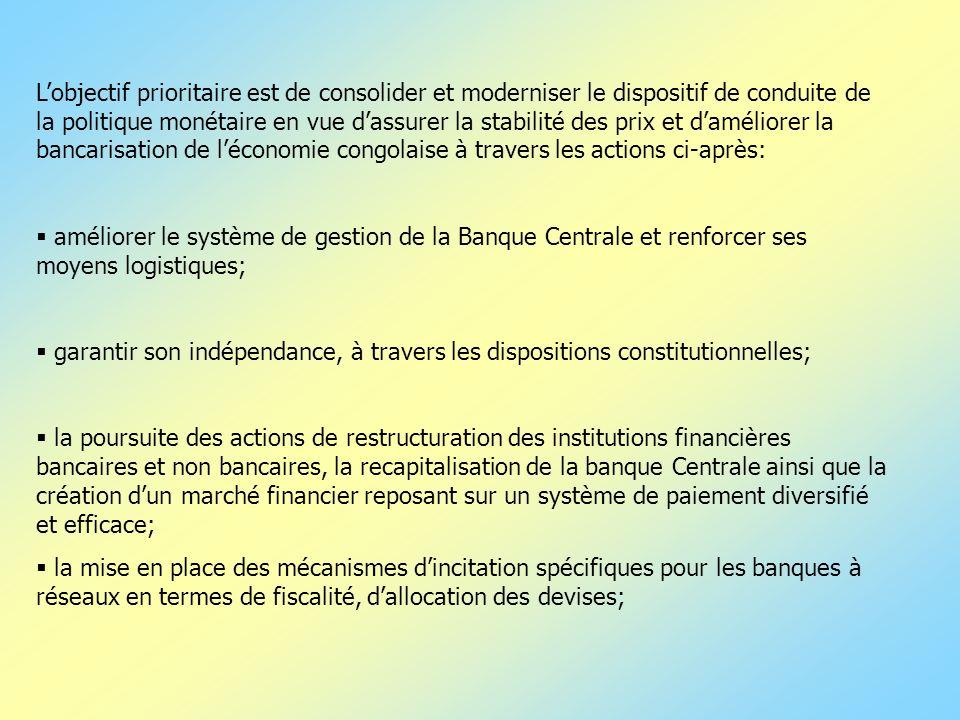 L'objectif prioritaire est de consolider et moderniser le dispositif de conduite de la politique monétaire en vue d'assurer la stabilité des prix et d'améliorer la bancarisation de l'économie congolaise à travers les actions ci-après: