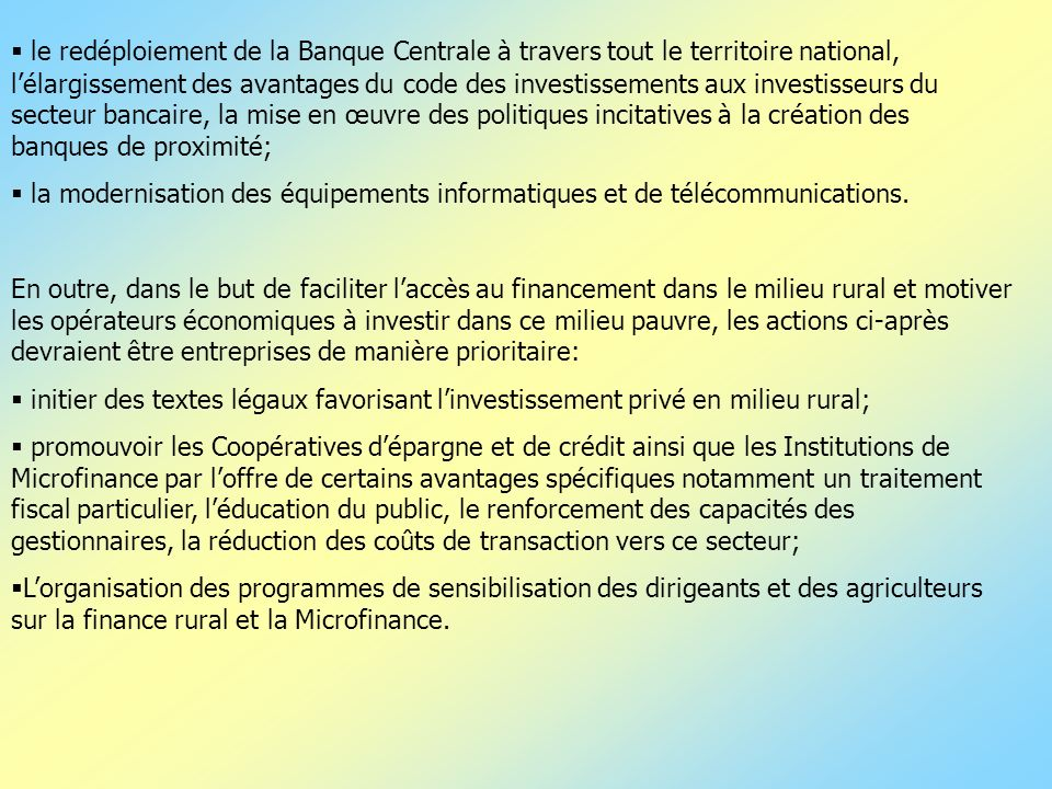 le redéploiement de la Banque Centrale à travers tout le territoire national, l'élargissement des avantages du code des investissements aux investisseurs du secteur bancaire, la mise en œuvre des politiques incitatives à la création des banques de proximité;