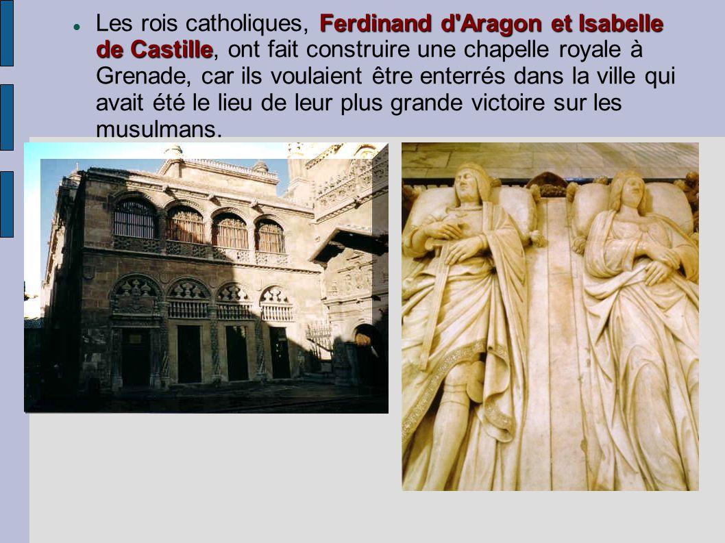 Les rois catholiques, Ferdinand d Aragon et Isabelle de Castille, ont fait construire une chapelle royale à Grenade, car ils voulaient être enterrés dans la ville qui avait été le lieu de leur plus grande victoire sur les musulmans.