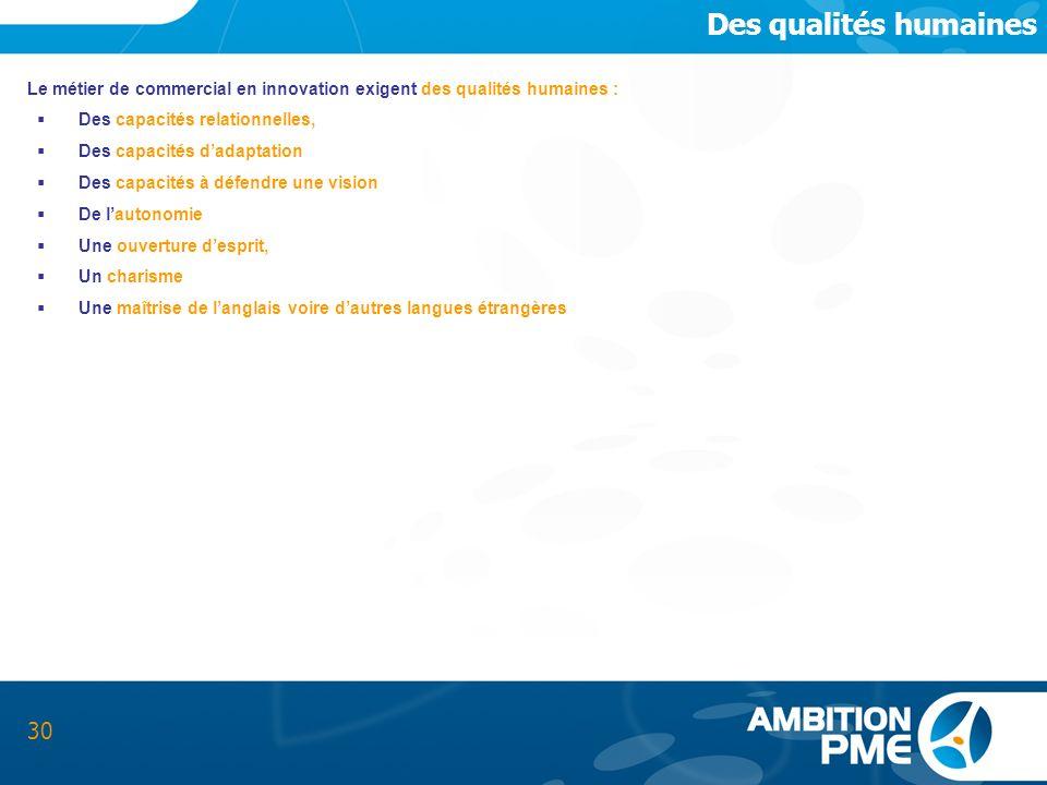 Des qualités humainesLe métier de commercial en innovation exigent des qualités humaines : Des capacités relationnelles,
