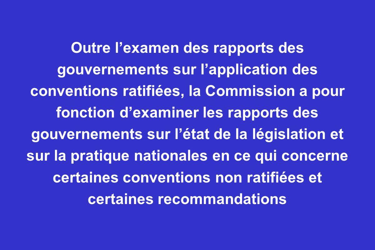 Outre l'examen des rapports des gouvernements sur l'application des conventions ratifiées, la Commission a pour fonction d'examiner les rapports des gouvernements sur l'état de la législation et sur la pratique nationales en ce qui concerne certaines conventions non ratifiées et certaines recommandations