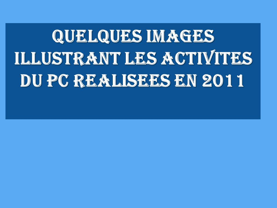 QUELQUES IMAGES ILLUSTRANT LES ACTIVITES DU PC REALISEES EN 2011