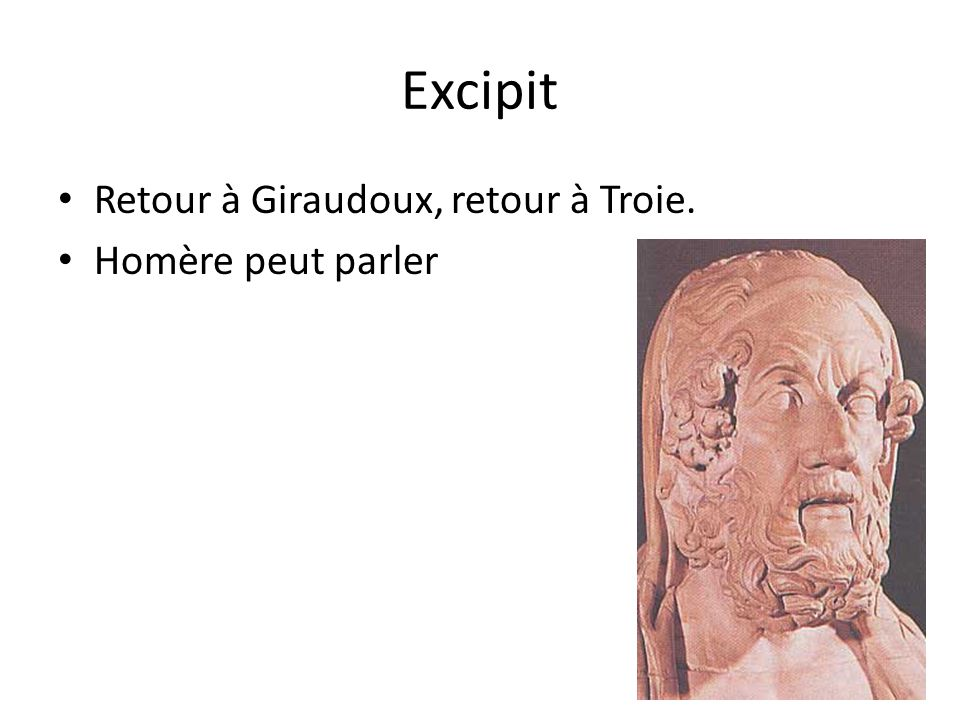Excipit Retour à Giraudoux, retour à Troie. Homère peut parler