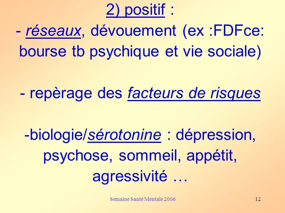 2) positif : - réseaux, dévouement (ex :FDFce: bourse tb psychique et vie sociale) - repèrage des facteurs de risques -biologie/sérotonine : dépression, psychose, sommeil, appétit, agressivité …