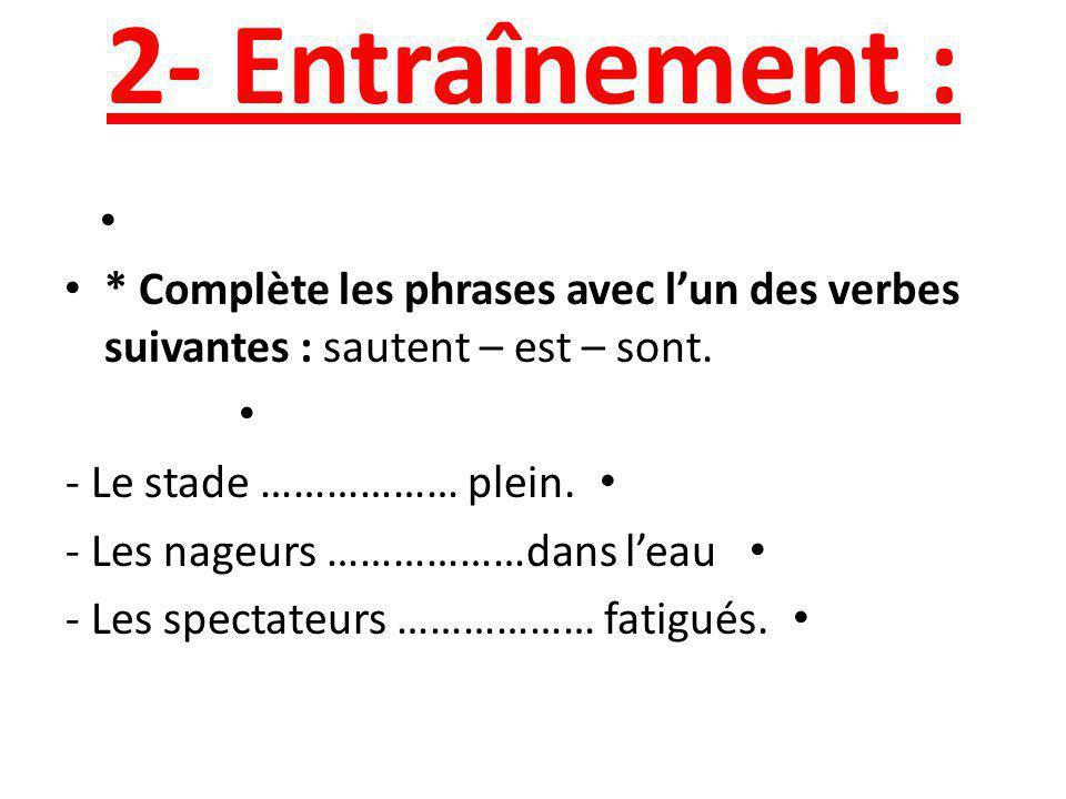 2- Entraînement : * Complète les phrases avec l'un des verbes suivantes : sautent – est – sont. - Le stade ……………… plein.