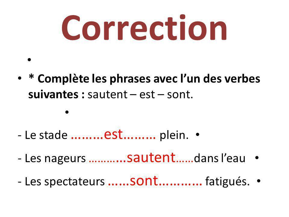 Correction * Complète les phrases avec l'un des verbes suivantes : sautent – est – sont. - Le stade ………est……… plein.